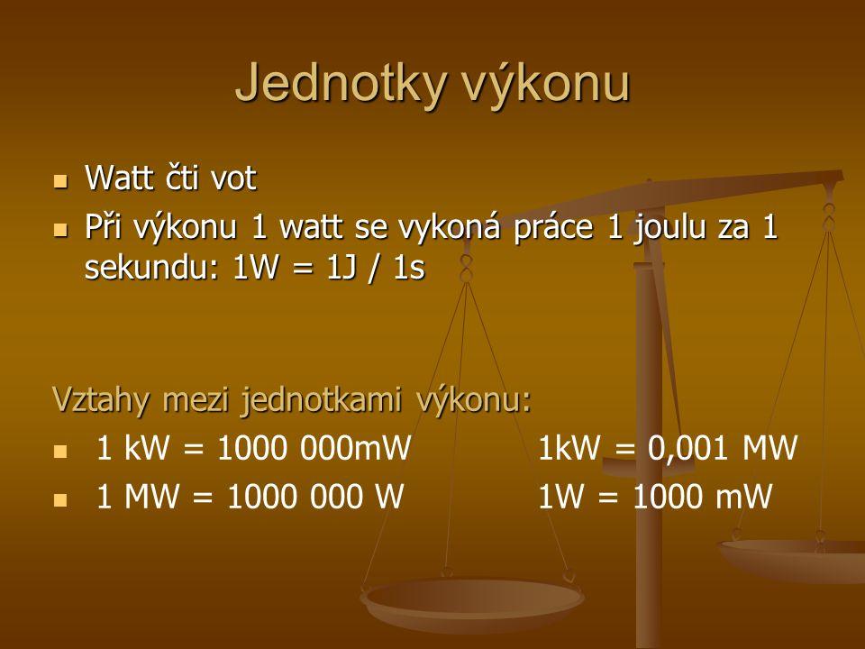 Jednotky výkonu Watt čti vot Watt čti vot Při výkonu 1 watt se vykoná práce 1 joulu za 1 sekundu: 1W = 1J / 1s Při výkonu 1 watt se vykoná práce 1 joulu za 1 sekundu: 1W = 1J / 1s Vztahy mezi jednotkami výkonu: 1 kW = 1000 000mW 1kW = 0,001 MW 1 MW = 1000 000 W 1W = 1000 mW