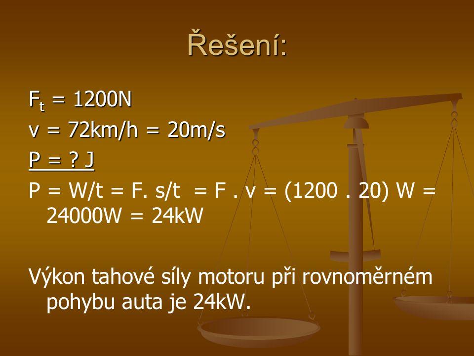 Řešení: F t = 1200N v = 72km/h = 20m/s P = . J P = W/t = F.