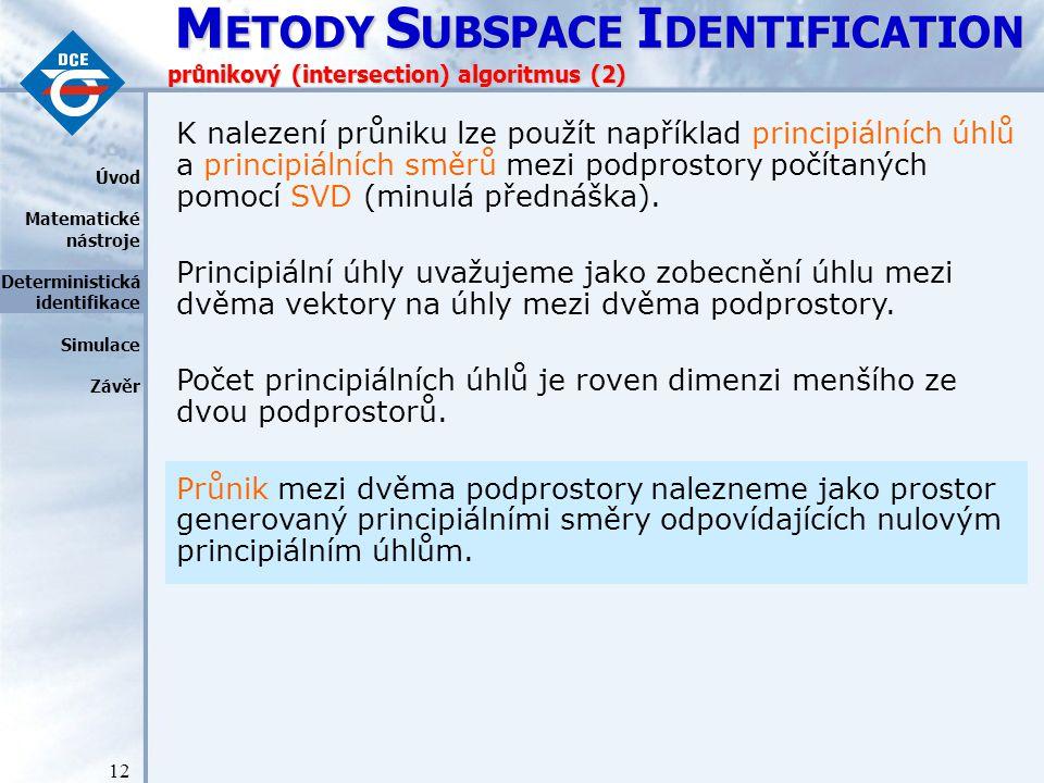 M ETODY S UBSPACE I DENTIFICATION 12 průnikový (intersection) algoritmus (2) K nalezení průniku lze použít například principiálních úhlů a principiálních směrů mezi podprostory počítaných pomocí SVD (minulá přednáška).