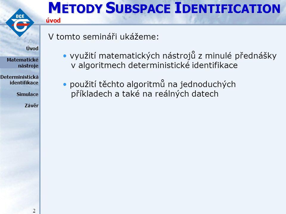 M ETODY S UBSPACE I DENTIFICATION 3 Metody deterministické 4SID si kladou za cíl určit z posloupnosti naměřených vstupně/výstupních dat: řád systému a posloupnost stavů a nakonec z této posloupnosti stavů určit matice stavového modelu A, B, C, D.