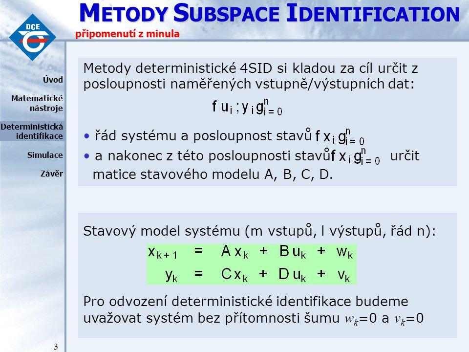 """M ETODY S UBSPACE I DENTIFICATION 4 připomenutí - maticový tvar Stavový model v maticovém tvaru: U p, U f - Hankelovy matice """"minulých /""""budoucích vstupních dat Y p, Y f - Hankelovy matice """"minulých /""""budoucích výstupních dat X p, X f - časová posloupnost """"minulých /""""budoucích stavů systému  i - rozšířená matice pozorovatelnosti H i - Toeplitzova matice impulsní odezvy  i - reverzovaná matice řiditelnosti Úvod Matematické nástroje Deterministická identifikace Simulace Závěr počítané z matic A,B,C,D"""