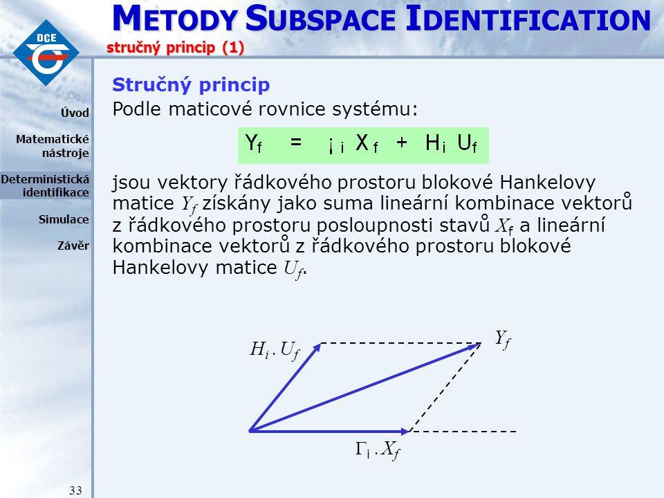 M ETODY S UBSPACE I DENTIFICATION 33 stručný princip (1) Stručný princip Podle maticové rovnice systému: jsou vektory řádkového prostoru blokové Hankelovy matice Y f získány jako suma lineární kombinace vektorů z řádkového prostoru posloupnosti stavů X f a lineární kombinace vektorů z řádkového prostoru blokové Hankelovy matice U f.