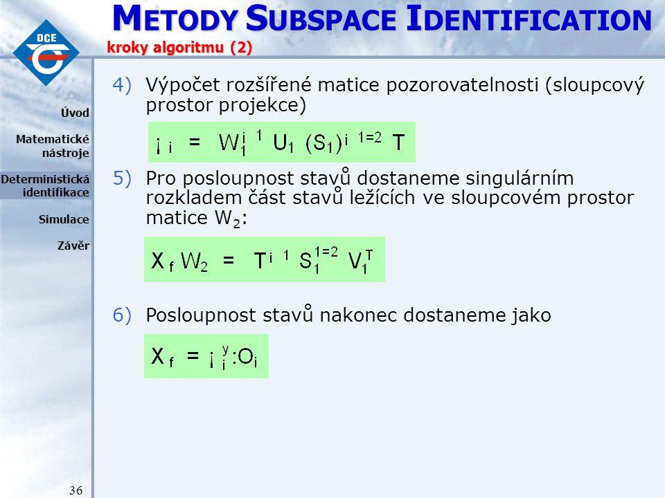 M ETODY S UBSPACE I DENTIFICATION 36 kroky algoritmu (2) 4)Výpočet rozšířené matice pozorovatelnosti (sloupcový prostor projekce) 5)Pro posloupnost stavů dostaneme singulárním rozkladem část stavů ležících ve sloupcovém prostor matice W 2 : 6)Posloupnost stavů nakonec dostaneme jako Úvod Matematické nástroje Deterministická identifikace Simulace Závěr