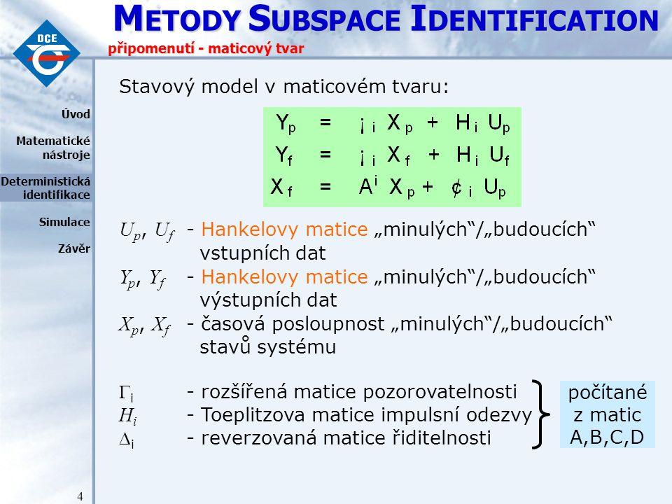 M ETODY S UBSPACE I DENTIFICATION 25 průnikový algoritmus - poznámky Poznámky: stavová matice a Hankelovy matice vstupů U a matice výstupů Y mají počet sloupců přibližně rovný počtu naměřených vzorků řádkové vektory se kterými 4SID pracuje tak mohou mít rozměry v řádech 100, 1000, … je tak potřeba rozlišovat mezi stavovým prostorem systému a řádkový prostor matice X i Stavový prostor – n rozměrný s dimenzí n (n řád systému).