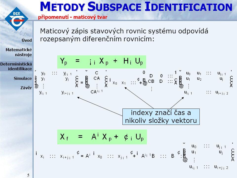 M ETODY S UBSPACE I DENTIFICATION 5 připomenutí - maticový tvar Maticový zápis stavových rovnic systému odpovídá rozepsaným diferenčním rovnicím: Úvod Matematické nástroje Deterministická identifikace Simulace Závěr indexy značí čas a nikoliv složky vektoru