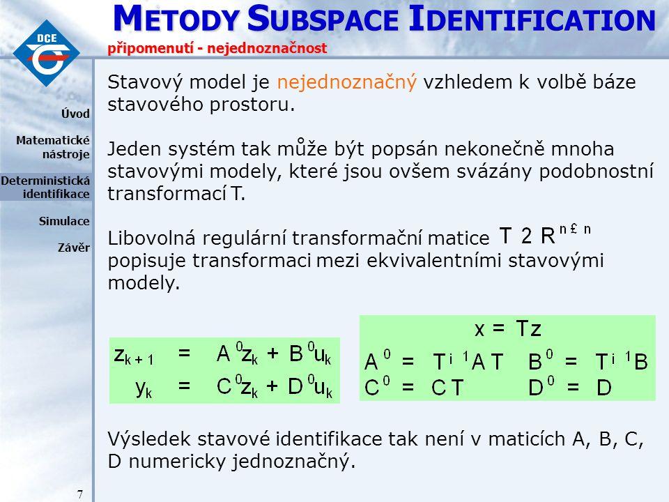 M ETODY S UBSPACE I DENTIFICATION 48 závěr Úvod Matematické nástroje Deterministická identifikace Simulace Závěr V této přednášce jsme: představili jiný přístup k metodám identifikace systémů, ukázali základy metod Subspace Identification a především jejich deterministickou část, ukázali, že 4SID metody i přes jejich abstraktnost jsou použitelné pro praktické aplikace.