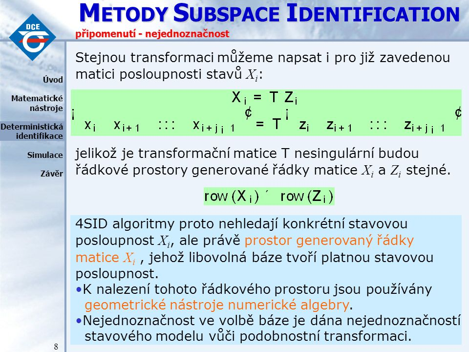 M ETODY S UBSPACE I DENTIFICATION 8 připomenutí - nejednoznačnost Stejnou transformaci můžeme napsat i pro již zavedenou matici posloupnosti stavů X i : jelikož je transformační matice T nesingulární budou řádkové prostory generované řádky matice X i a Z i stejné.