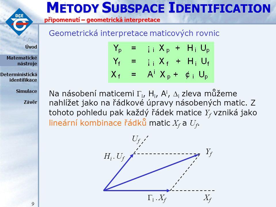 M ETODY S UBSPACE I DENTIFICATION 9 připomenutí – geometrická interpretace Geometrická interpretace maticových rovnic Na násobení maticemi  i, H i, A i,  i zleva můžeme nahlížet jako na řádkové úpravy násobených matic.