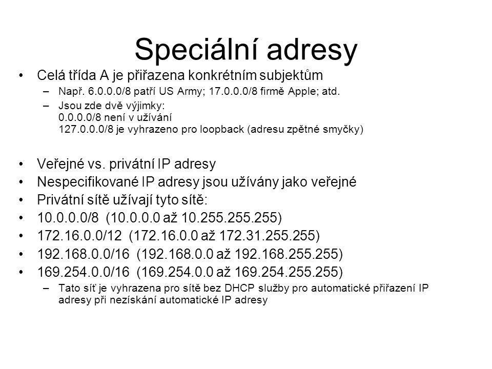 Speciální adresy Celá třída A je přiřazena konkrétním subjektům –Např. 6.0.0.0/8 patří US Army; 17.0.0.0/8 firmě Apple; atd. –Jsou zde dvě výjimky: 0.
