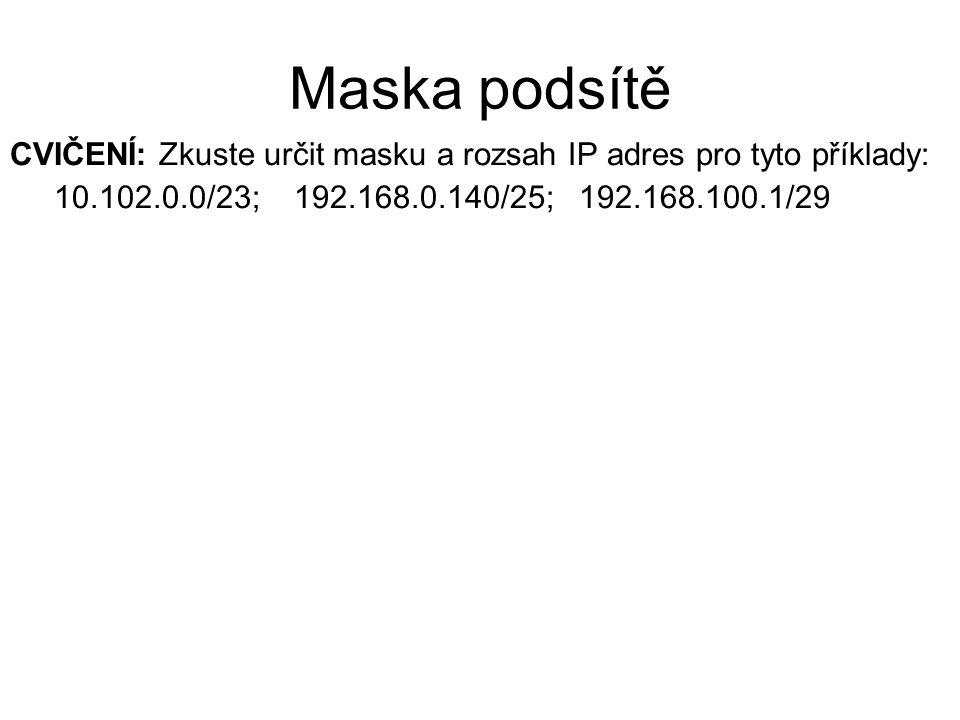 Maska podsítě CVIČENÍ: Zkuste určit masku a rozsah IP adres pro tyto příklady: 10.102.0.0/23; 192.168.0.140/25; 192.168.100.1/29