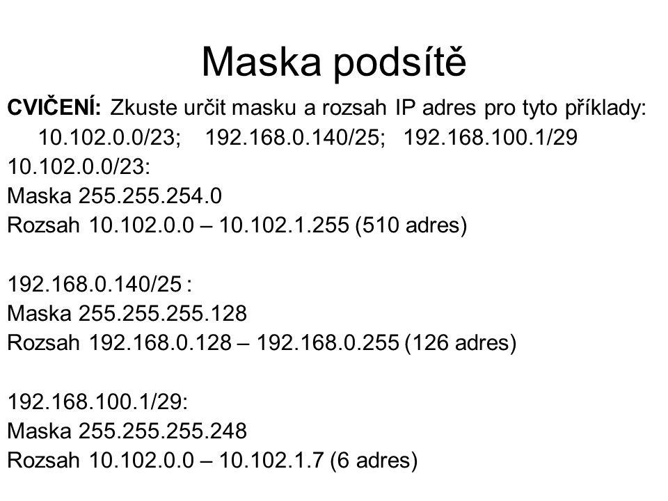 Maska podsítě CVIČENÍ: Zkuste určit masku a rozsah IP adres pro tyto příklady: 10.102.0.0/23; 192.168.0.140/25; 192.168.100.1/29 10.102.0.0/23: Maska