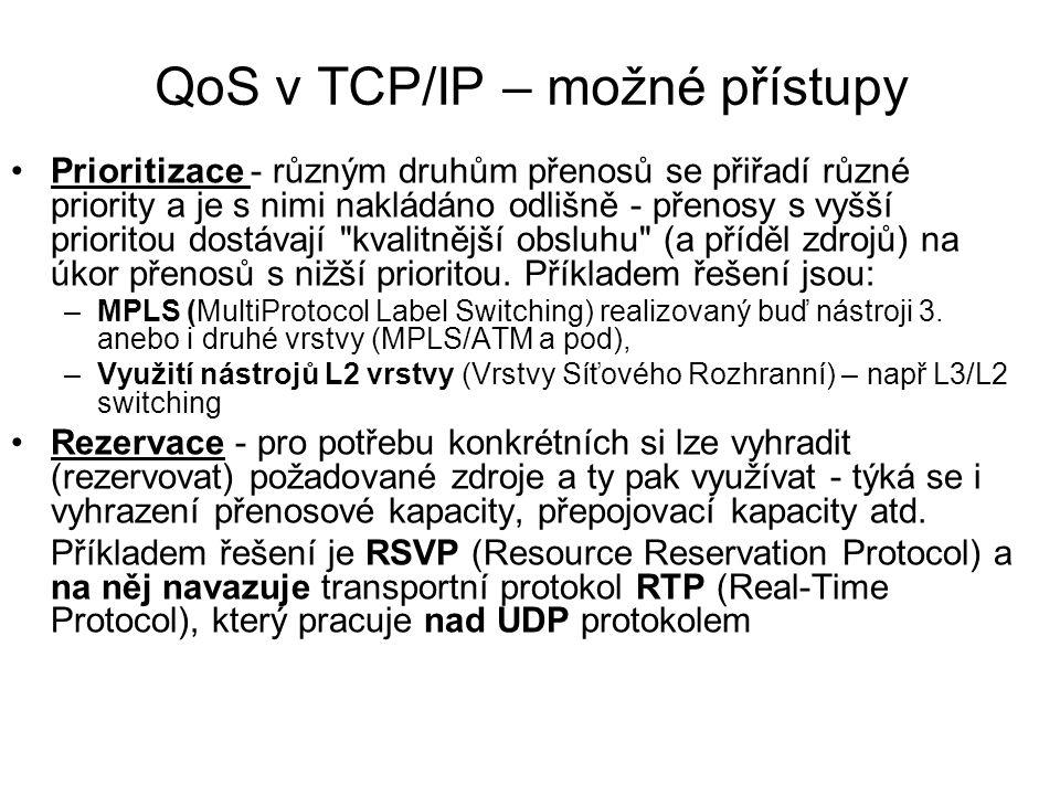 QoS v TCP/IP – možné přístupy Prioritizace - různým druhům přenosů se přiřadí různé priority a je s nimi nakládáno odlišně - přenosy s vyšší prioritou