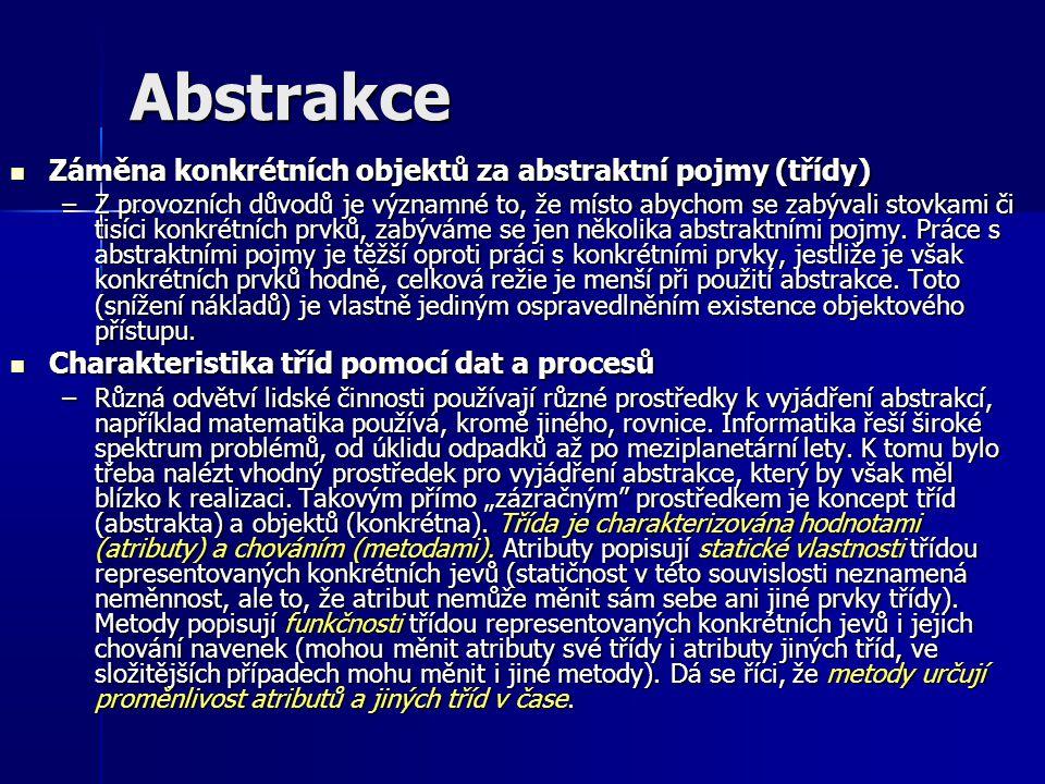 Abstrakce Záměna konkrétních objektů za abstraktní pojmy (třídy) Záměna konkrétních objektů za abstraktní pojmy (třídy) –Z provozních důvodů je významné to, že místo abychom se zabývali stovkami či tisíci konkrétních prvků, zabýváme se jen několika abstraktními pojmy.