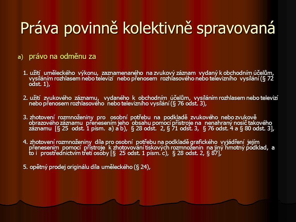 Práva povinně kolektivně spravovaná a) právo na odměnu za 1. užití uměleckého výkonu, zaznamenaného na zvukový záznam vydaný k obchodním účelům, vysíl