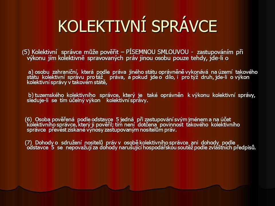 KOLEKTIVNÍ SPRÁVCE ( 5) Kolektivní správce může pověřit – PÍSEMNOU SMLOUVOU - zastupováním při výkonu jím kolektivně spravovaných práv jinou osobu pou