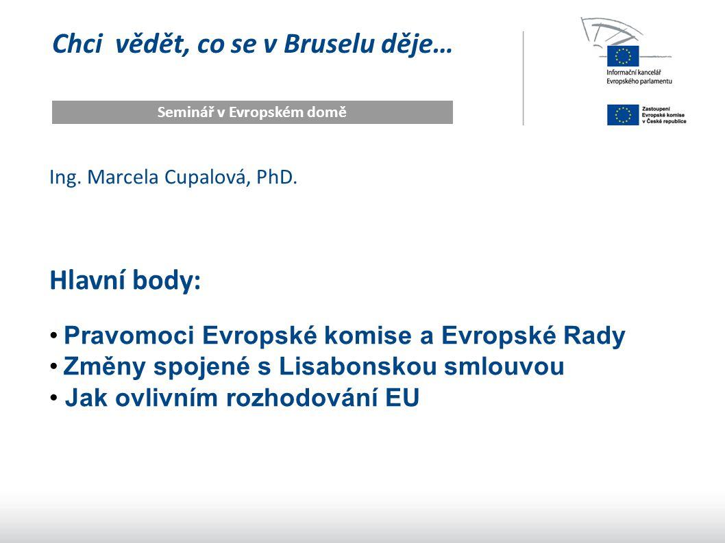 Chci vědět, co se v Bruselu děje… Seminář v Evropském domě Ing. Marcela Cupalová, PhD. Hlavní body: Pravomoci Evropské komise a Evropské Rady Změny sp