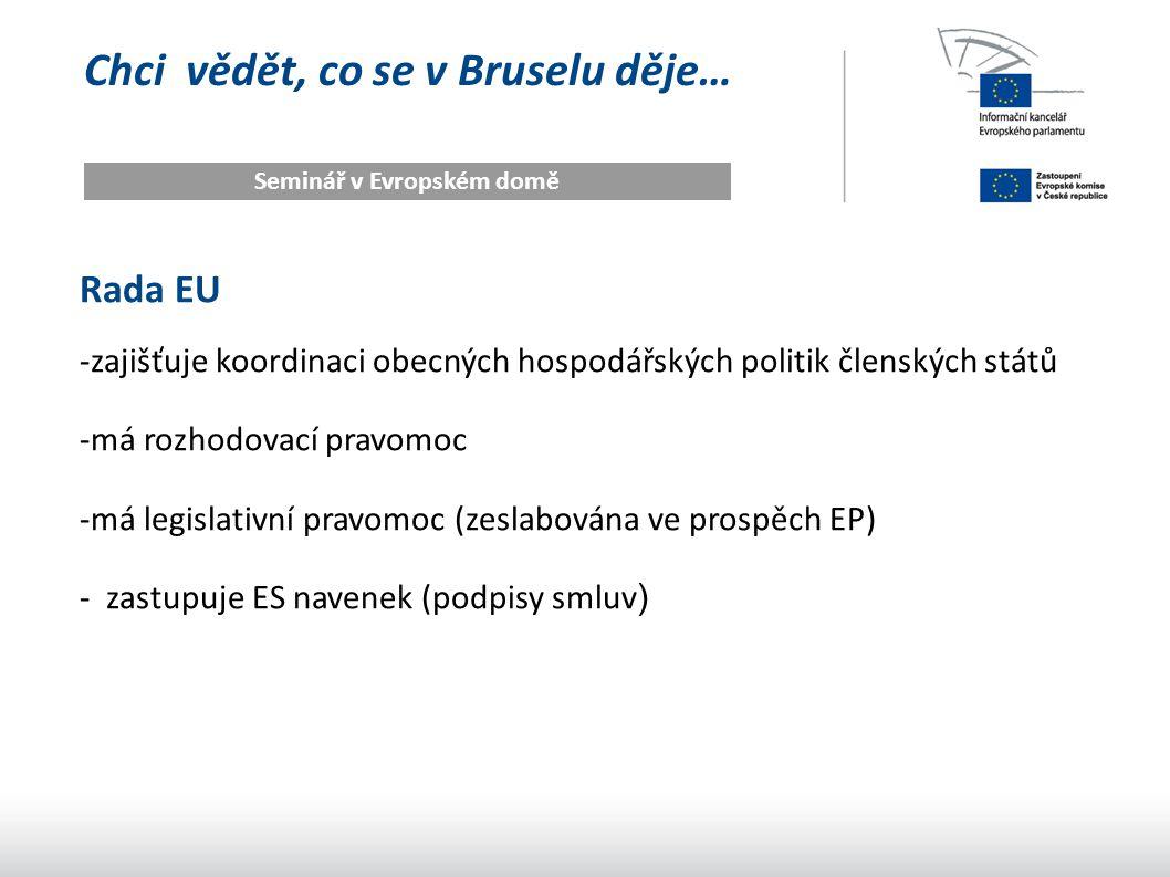 Chci vědět, co se v Bruselu děje… Seminář v Evropském domě Rada EU -zajišťuje koordinaci obecných hospodářských politik členských států -má rozhodovac