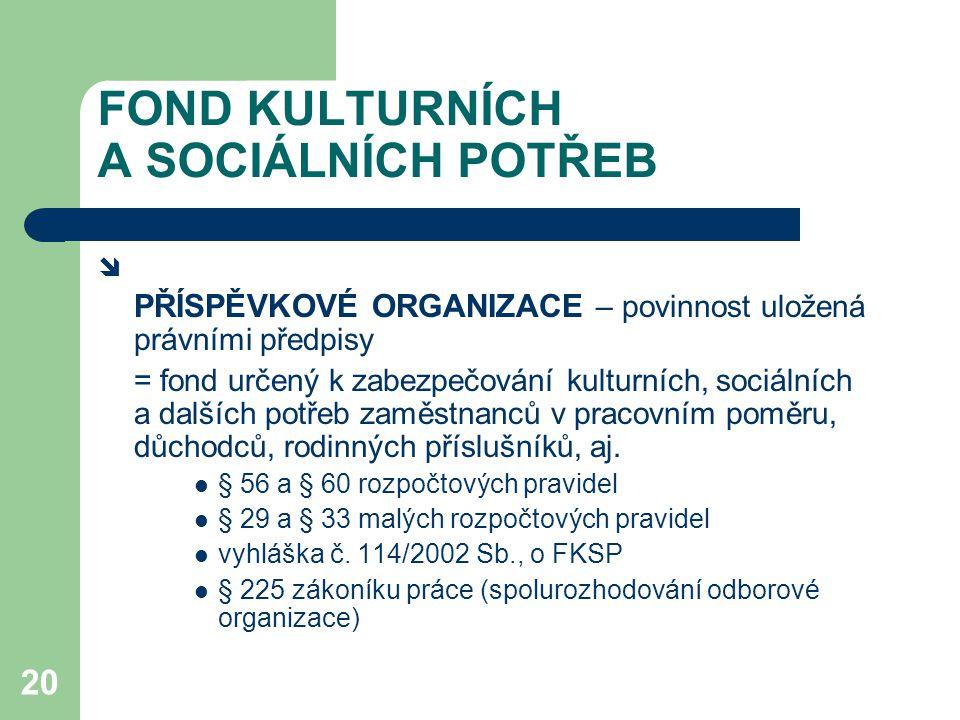 20 FOND KULTURNÍCH A SOCIÁLNÍCH POTŘEB  PŘÍSPĚVKOVÉ ORGANIZACE – povinnost uložená právními předpisy = fond určený k zabezpečování kulturních, sociálních a dalších potřeb zaměstnanců v pracovním poměru, důchodců, rodinných příslušníků, aj.