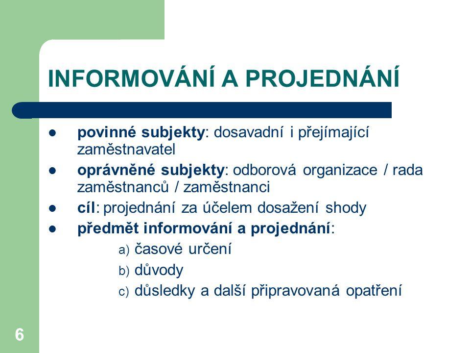 6 INFORMOVÁNÍ A PROJEDNÁNÍ povinné subjekty: dosavadní i přejímající zaměstnavatel oprávněné subjekty: odborová organizace / rada zaměstnanců / zaměstnanci cíl: projednání za účelem dosažení shody předmět informování a projednání: a) časové určení b) důvody c) důsledky a další připravovaná opatření