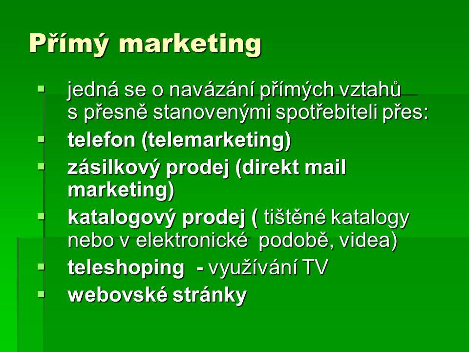 Přímý marketing  jedná se o navázání přímých vztahů s přesně stanovenými spotřebiteli přes:  telefon (telemarketing)  zásilkový prodej (direkt mail marketing)  katalogový prodej ( tištěné katalogy nebo v elektronické podobě, videa)  teleshoping - využívání TV  webovské stránky