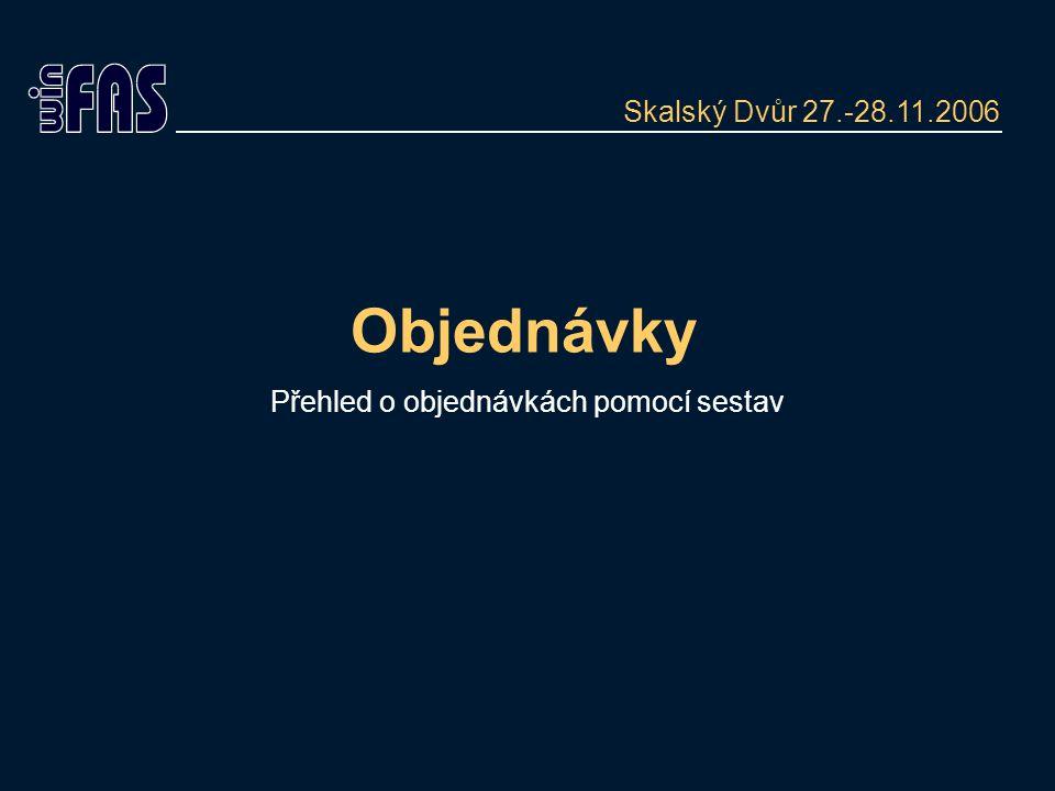 Objednávky Přehled o objednávkách pomocí sestav Skalský Dvůr 27.-28.11.2006