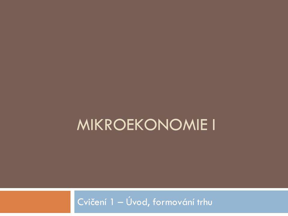 MIKROEKONOMIE I Cvičení 1 – Úvod, formování trhu