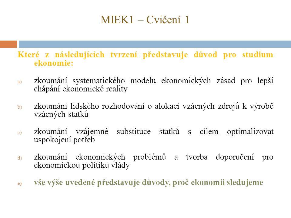 MIEK1 – Cvičení 1 Které z následujících tvrzení představuje důvod pro studium ekonomie: a) zkoumání systematického modelu ekonomických zásad pro lepší