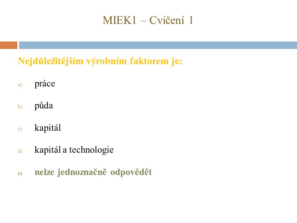 MIEK1 – Cvičení 1 Nejdůležitějším výrobním faktorem je: a) práce b) půda c) kapitál d) kapitál a technologie e) nelze jednoznačně odpovědět