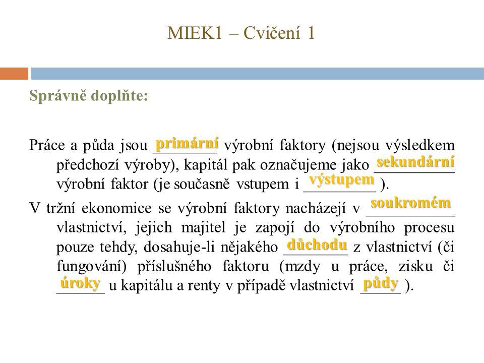 MIEK1 – Cvičení 1 Správně doplňte: Práce a půda jsou ________ výrobní faktory (nejsou výsledkem předchozí výroby), kapitál pak označujeme jako _______