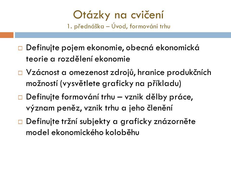 Otázky na cvičení 1. přednáška – Úvod, formování trhu  Definujte pojem ekonomie, obecná ekonomická teorie a rozdělení ekonomie  Vzácnost a omezenost