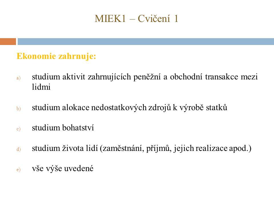 MIEK1 – Cvičení 1 Ekonomie zahrnuje: a) studium aktivit zahrnujících peněžní a obchodní transakce mezi lidmi b) studium alokace nedostatkových zdrojů