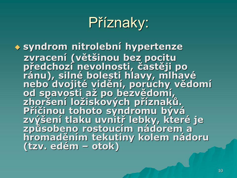 10 Příznaky:  syndrom nitrolební hypertenze zvracení (většinou bez pocitu předchozí nevolnosti, častěji po ránu), silné bolesti hlavy, mlhavé nebo dv