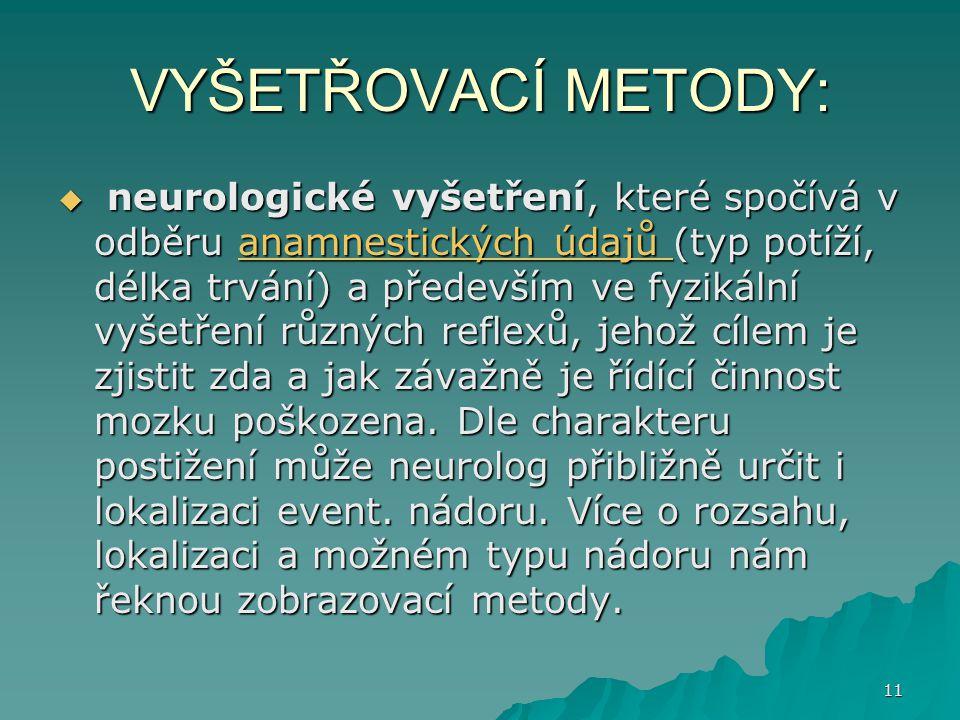 11 VYŠETŘOVACÍ METODY:  neurologické vyšetření, které spočívá v odběru anamnestických údajů (typ potíží, délka trvání) a především ve fyzikální vyšet
