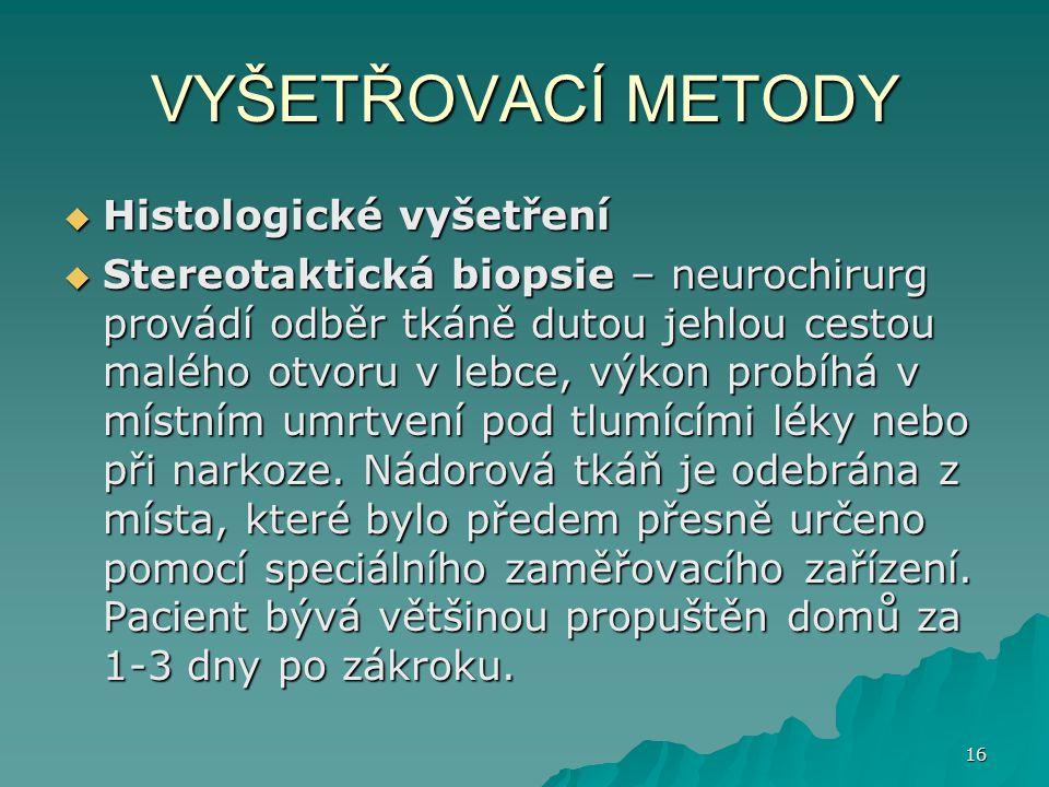 16 VYŠETŘOVACÍ METODY  Histologické vyšetření  Stereotaktická biopsie – neurochirurg provádí odběr tkáně dutou jehlou cestou malého otvoru v lebce,
