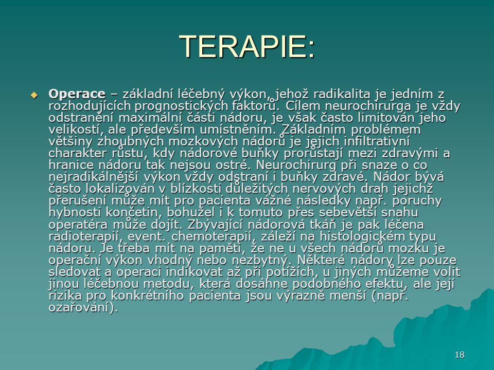 18 TERAPIE:  Operace – základní léčebný výkon, jehož radikalita je jedním z rozhodujících prognostických faktorů. Cílem neurochirurga je vždy odstran