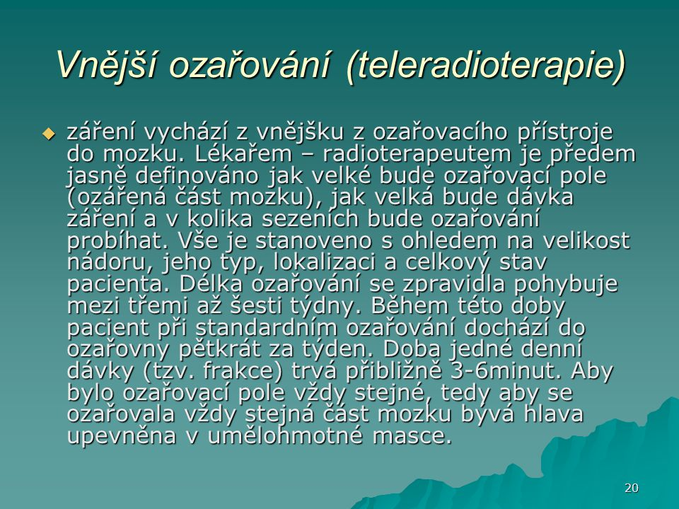 20 Vnější ozařování (teleradioterapie)  záření vychází z vnějšku z ozařovacího přístroje do mozku. Lékařem – radioterapeutem je předem jasně definová