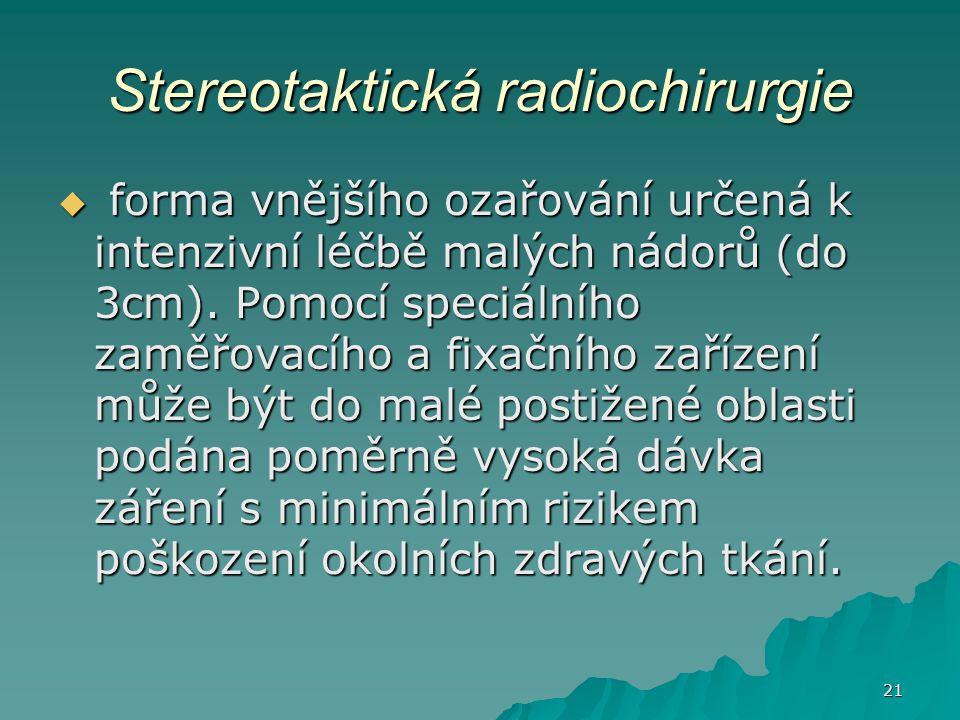 21 Stereotaktická radiochirurgie  forma vnějšího ozařování určená k intenzivní léčbě malých nádorů (do 3cm). Pomocí speciálního zaměřovacího a fixačn