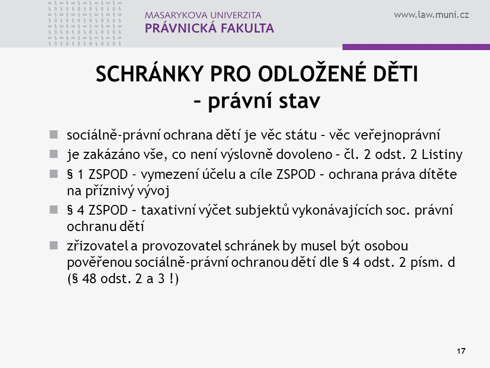 www.law.muni.cz 17 SCHRÁNKY PRO ODLOŽENÉ DĚTI – právní stav sociálně-právní ochrana dětí je věc státu – věc veřejnoprávní je zakázáno vše, co není výs
