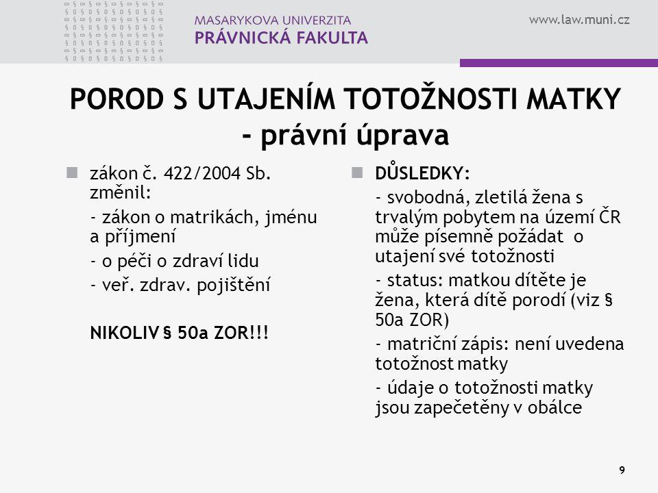 www.law.muni.cz 9 POROD S UTAJENÍM TOTOŽNOSTI MATKY - právní úprava zákon č. 422/2004 Sb. změnil: - zákon o matrikách, jménu a příjmení - o péči o zdr