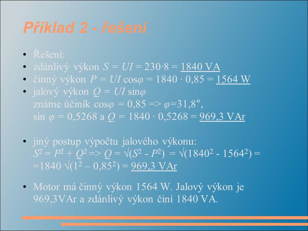 Příklad 2 - řešení Řešení: zdánlivý výkon S = UI = 230·8 = 1840 VA činný výkon P = UI cosφ = 1840 · 0,85 = 1564 W jalový výkon Q = UI sinφ známe účiní