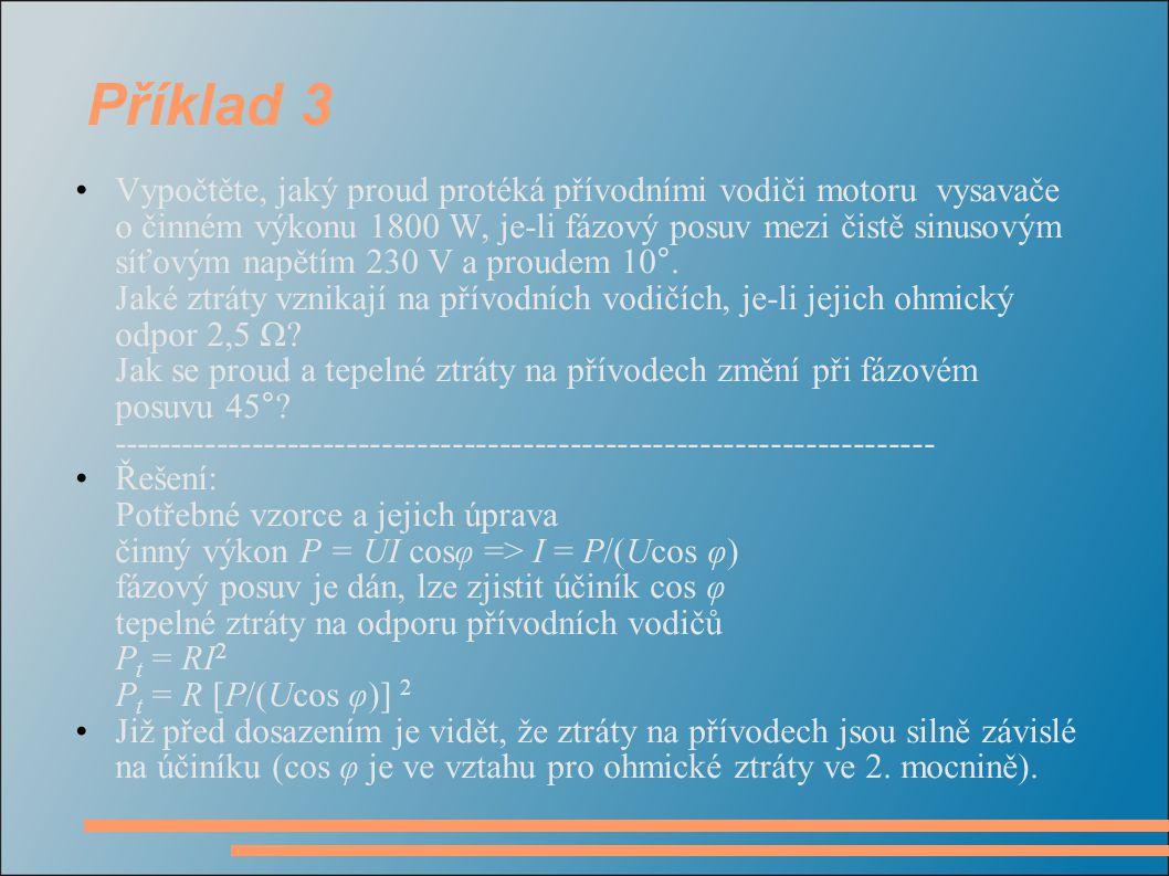 Příklad 3 - řešení pro φ = 10°: účiník cos φ = 0,9848 I = P/(Ucos φ) = 1800/(230 · 0,9848) = 7,947 A P t = RI 2 = 2,5 · 7,947 2 =157,88  158 W pro φ = 45°: účiník cos φ = 0,7071 I = P/(Ucos φ) = 1800/(230 · 0,7071) = 11,068 A P t = RI 2 = 2,5 · 11,068 2 =306,238  306 W Při vzrůstu fázového úhlu z 10° na 45° poklesl účiník z 0,985 na 0,707 (tj.