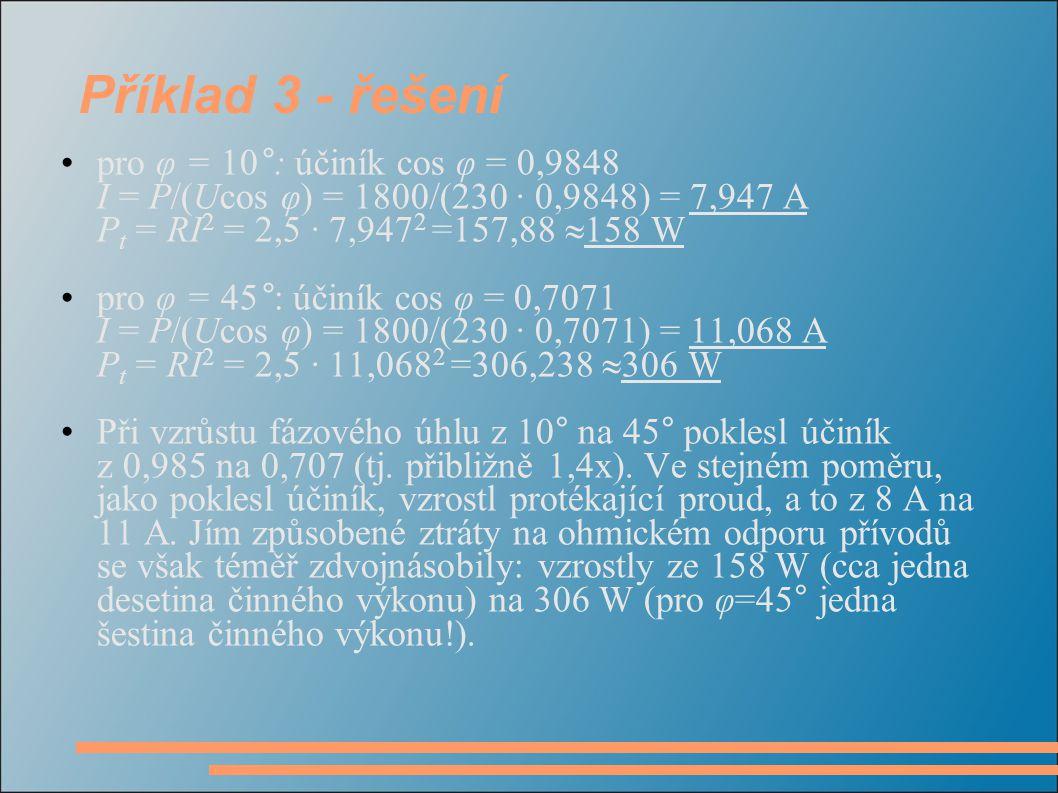 Příklad 3 - řešení pro φ = 10°: účiník cos φ = 0,9848 I = P/(Ucos φ) = 1800/(230 · 0,9848) = 7,947 A P t = RI 2 = 2,5 · 7,947 2 =157,88  158 W pro φ