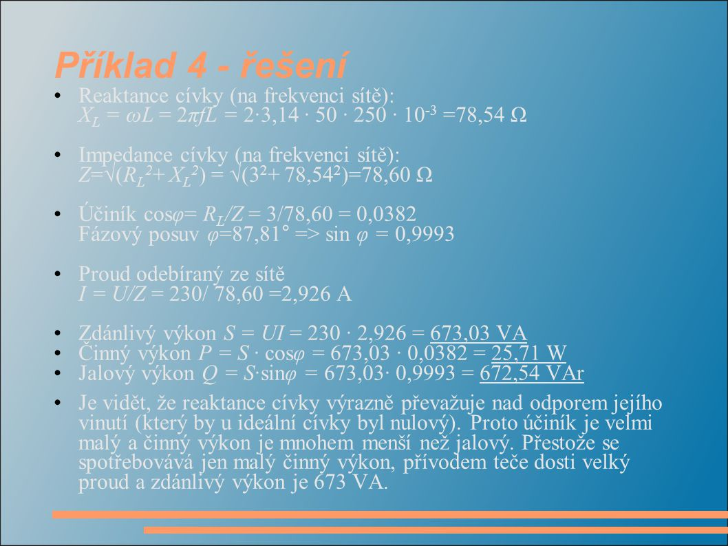 Příklad 4 - řešení Reaktance cívky (na frekvenci sítě): X L = ωL = 2πfL = 2·3,14 · 50 · 250 · 10 -3 =78,54 Ω Impedance cívky (na frekvenci sítě): Z=√(
