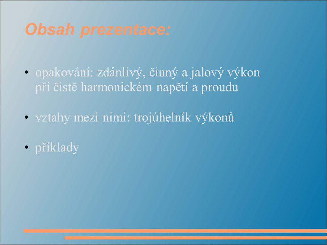 Obsah prezentace: opakování: zdánlivý, činný a jalový výkon při čistě harmonickém napětí a proudu vztahy mezi nimi: trojúhelník výkonů příklady