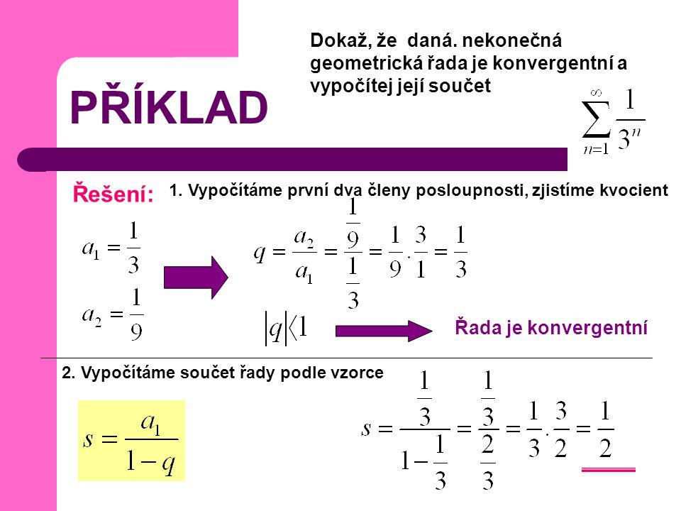 PŘÍKLAD Dokaž, že daná. nekonečná geometrická řada je konvergentní a vypočítej její součet Řešení: Řada je konvergentní 1. Vypočítáme první dva členy
