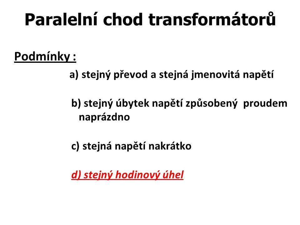Paralelní chod transformátorů Podmínky : a) stejný převod a stejná jmenovitá napětí b) stejný úbytek napětí způsobený proudem naprázdno c) stejná napě