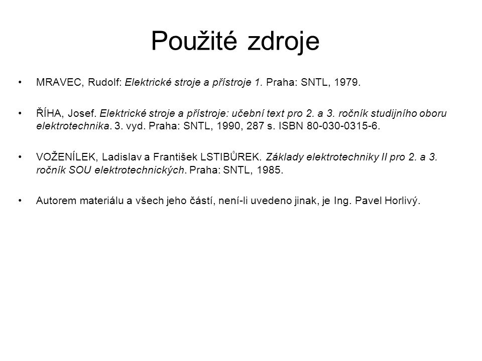 Použité zdroje MRAVEC, Rudolf: Elektrické stroje a přístroje 1. Praha: SNTL, 1979. ŘÍHA, Josef. Elektrické stroje a přístroje: učební text pro 2. a 3.