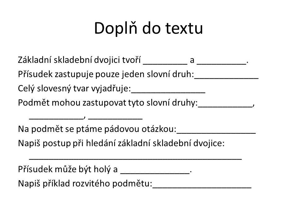 Doplň do textu Základní skladební dvojici tvoří _________ a __________. Přísudek zastupuje pouze jeden slovní druh:_____________ Celý slovesný tvar vy