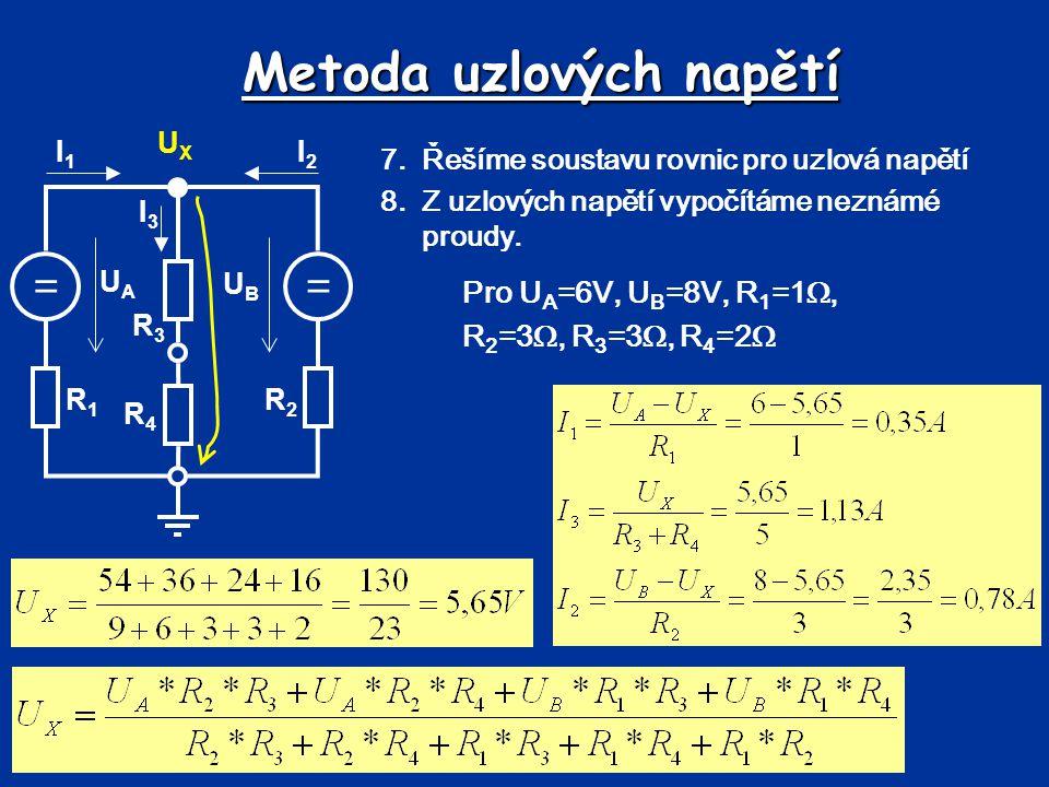 Metoda uzlových napětí == UBUB UAUA R1R1 R2R2 R3R3 R4R4 I1I1 I2I2 I3I3 UXUX 7.Řešíme soustavu rovnic pro uzlová napětí 8.Z uzlových napětí vypočítáme
