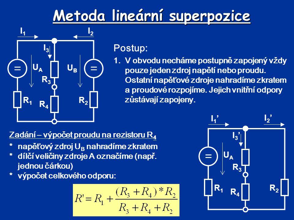 Metoda lineární superpozice == UBUB UAUA R1R1 R2R2 R3R3 R4R4 I1I1 I2I2 I3I3 Postup: 1.V obvodu necháme postupně zapojený vždy pouze jeden zdroj napětí